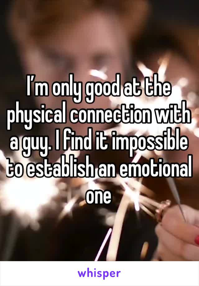 I'm only good at the physical connection with a guy. I find it impossible to establish an emotional one