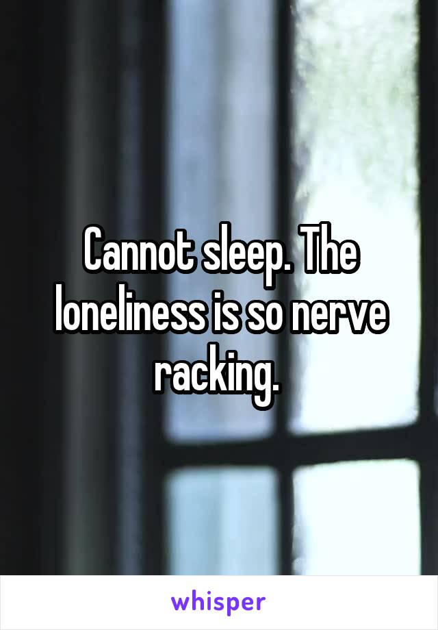 Cannot sleep. The loneliness is so nerve racking.