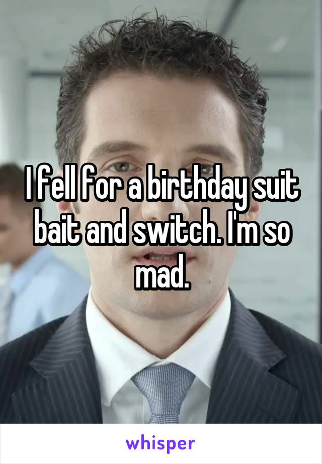 I fell for a birthday suit bait and switch. I'm so mad.