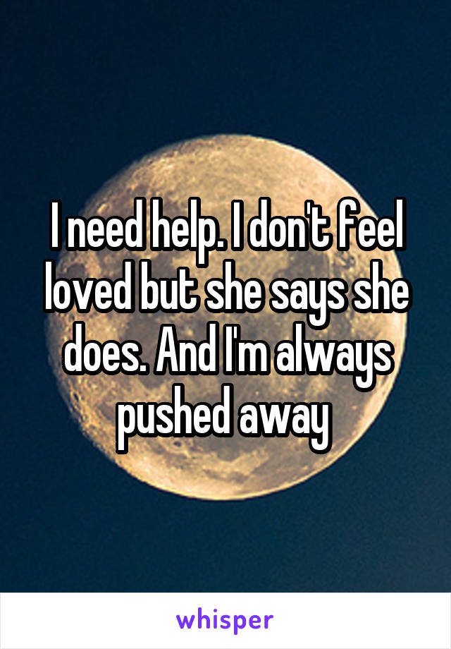 I need help. I don't feel loved but she says she does. And I'm always pushed away