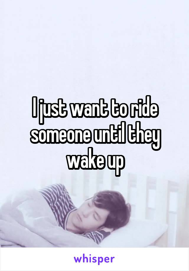 I just want to ride someone until they wake up