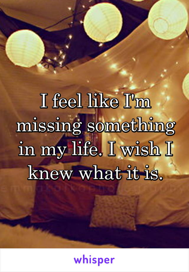 I feel like I'm missing something in my life. I wish I knew what it is.
