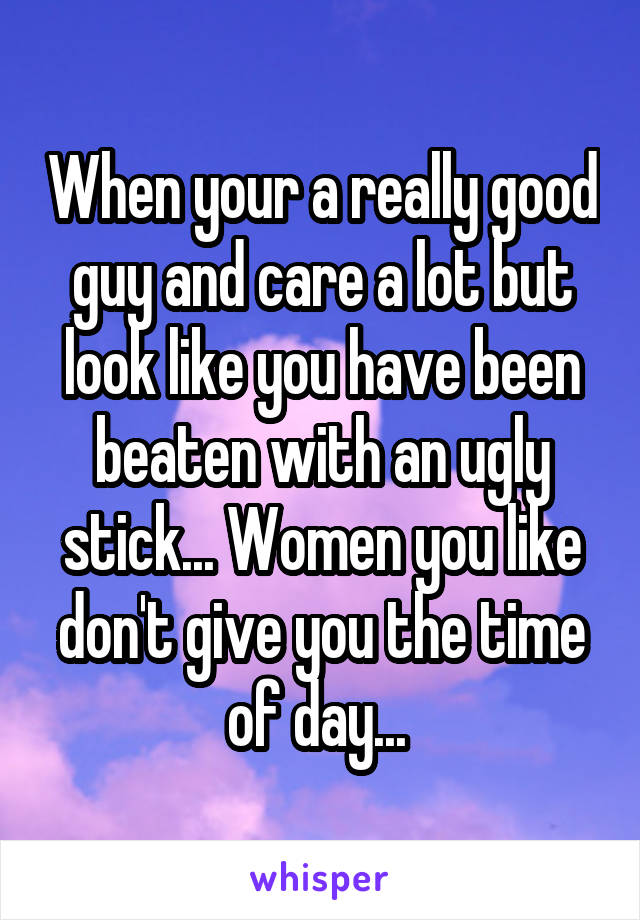 When your a really good guy and care a lot but look like you have been beaten with an ugly stick... Women you like don't give you the time of day...