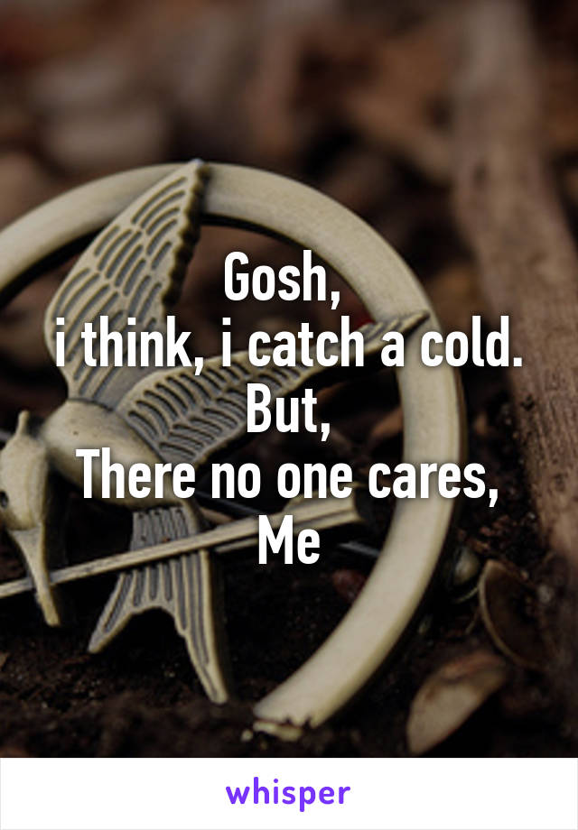 Gosh,  i think, i catch a cold. But, There no one cares, Me