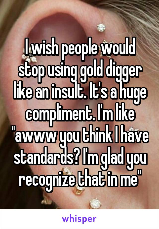 """I wish people would stop using gold digger like an insult. It's a huge compliment. I'm like """"awww you think I have standards? I'm glad you recognize that in me"""""""