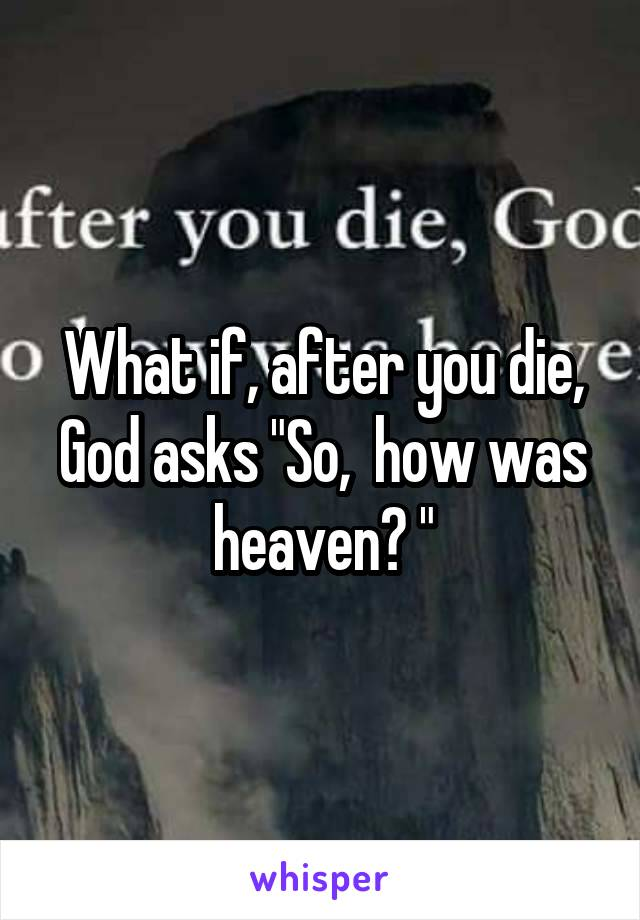 "What if, after you die, God asks ""So,  how was heaven? """