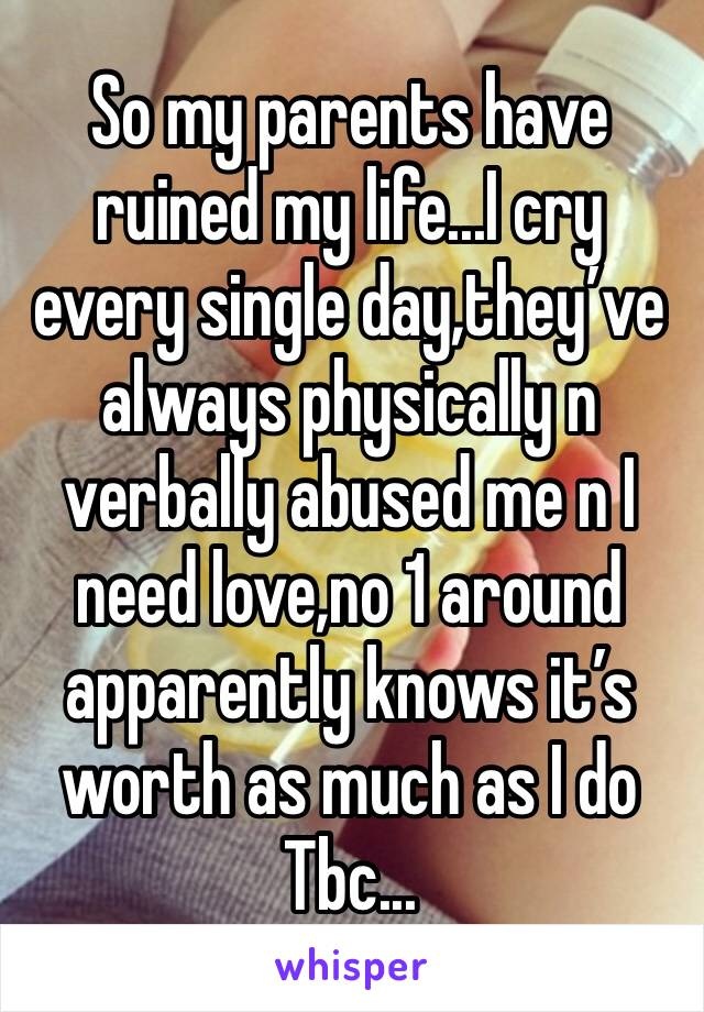 So my parents have ruined my life...I cry every single day,they've always physically n verbally abused me n I need love,no 1 around apparently knows it's worth as much as I do Tbc...
