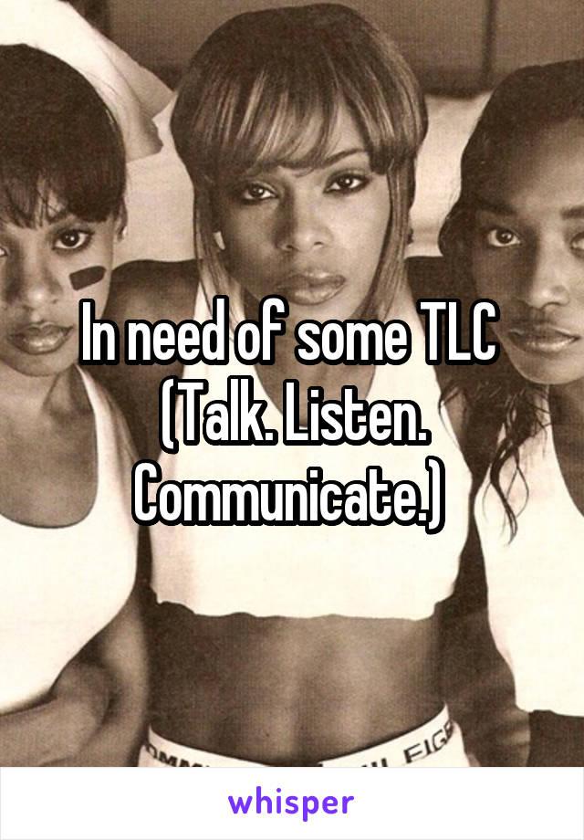 In need of some TLC  (Talk. Listen. Communicate.)