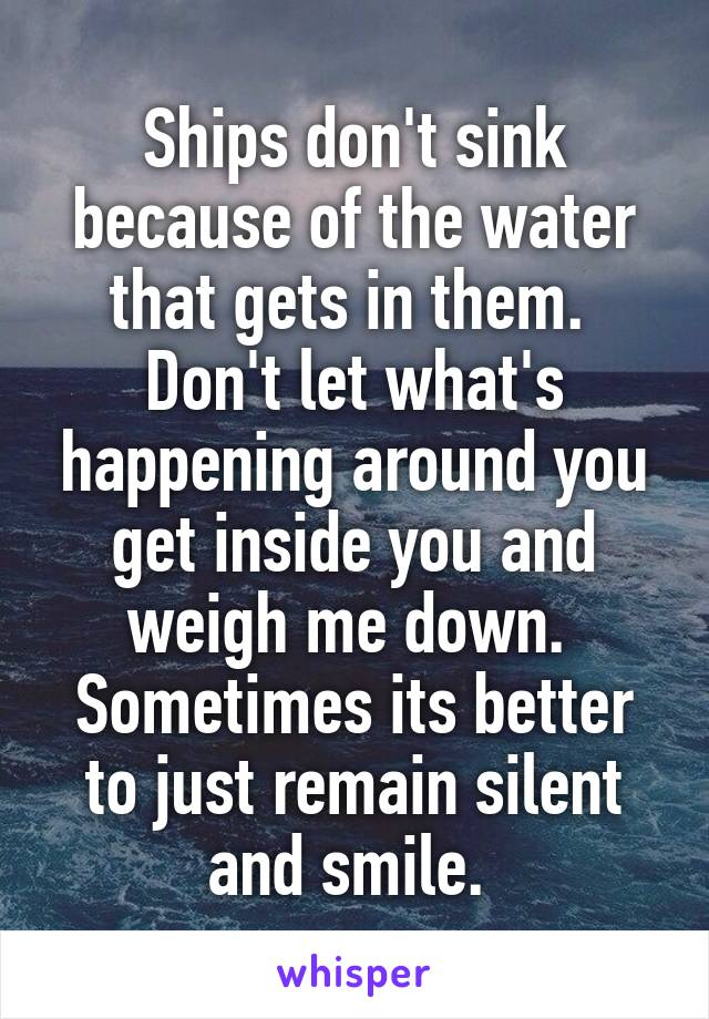 Ships don't sink because of the water that gets in them.  Don't let what's happening around you get inside you and weigh me down.  Sometimes its better to just remain silent and smile.