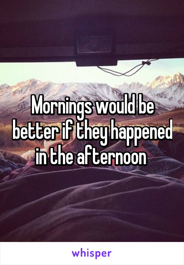 Mornings would be better if they happened in the afternoon