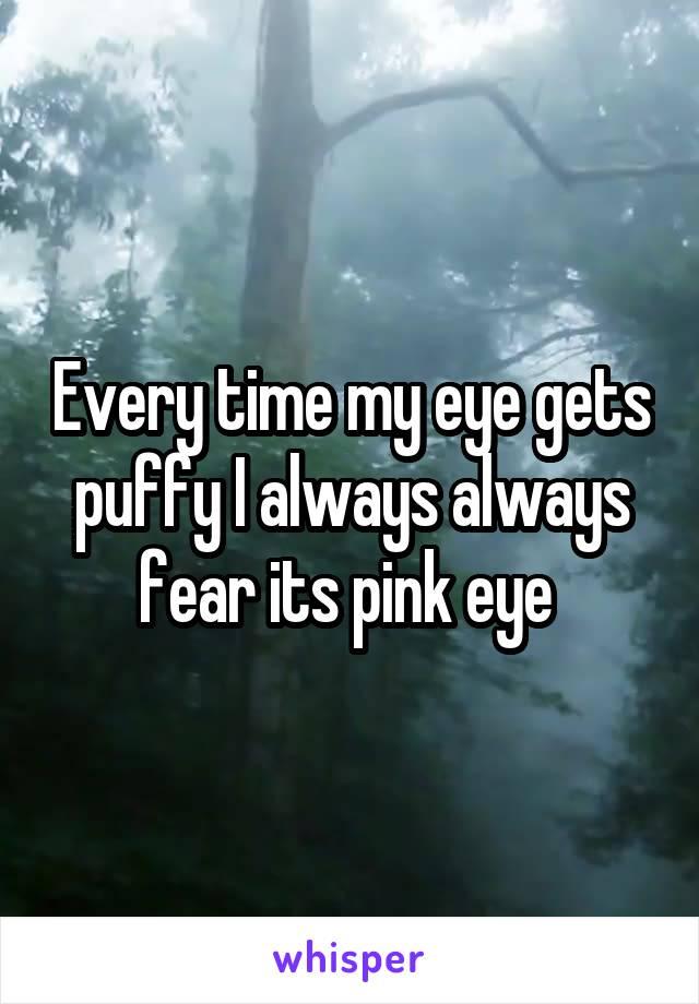 Every time my eye gets puffy I always always fear its pink eye