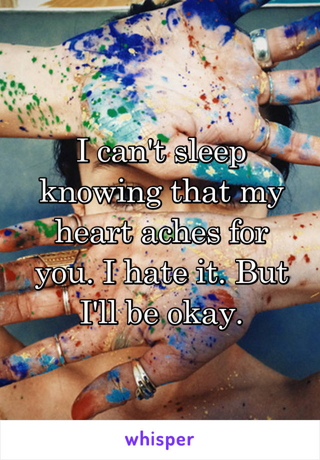 I can't sleep knowing that my heart aches for you. I hate it. But I'll be okay.