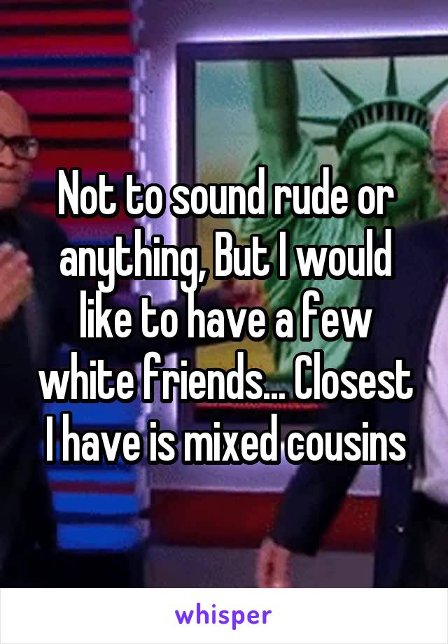 Not to sound rude or anything, But I would like to have a few white friends... Closest I have is mixed cousins