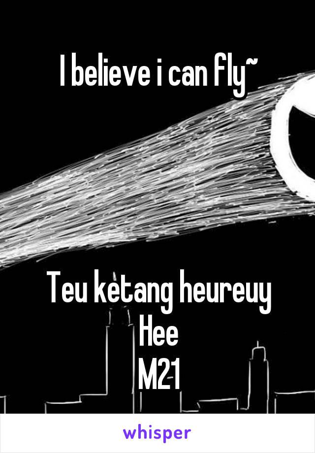 I believe i can fly~     Teu ketang heureuy Hee M21