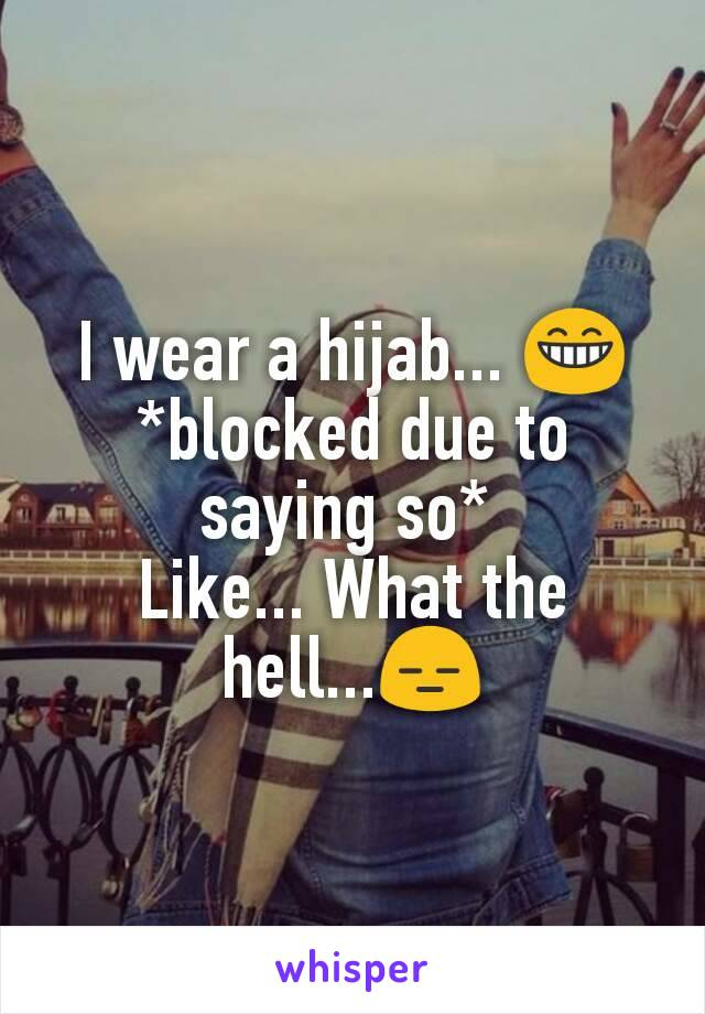 I wear a hijab... 😁 *blocked due to saying so*  Like... What the hell...😑