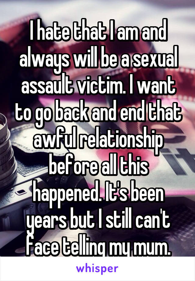 I hate that I am and always will be a sexual assault victim. I want to go back and end that awful relationship before all this happened. It's been years but I still can't face telling my mum.
