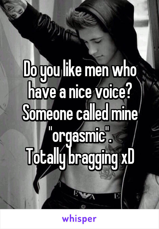 "Do you like men who have a nice voice? Someone called mine ""orgasmic"". Totally bragging xD"