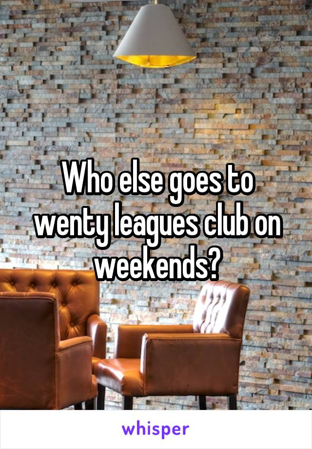 Who else goes to wenty leagues club on weekends?