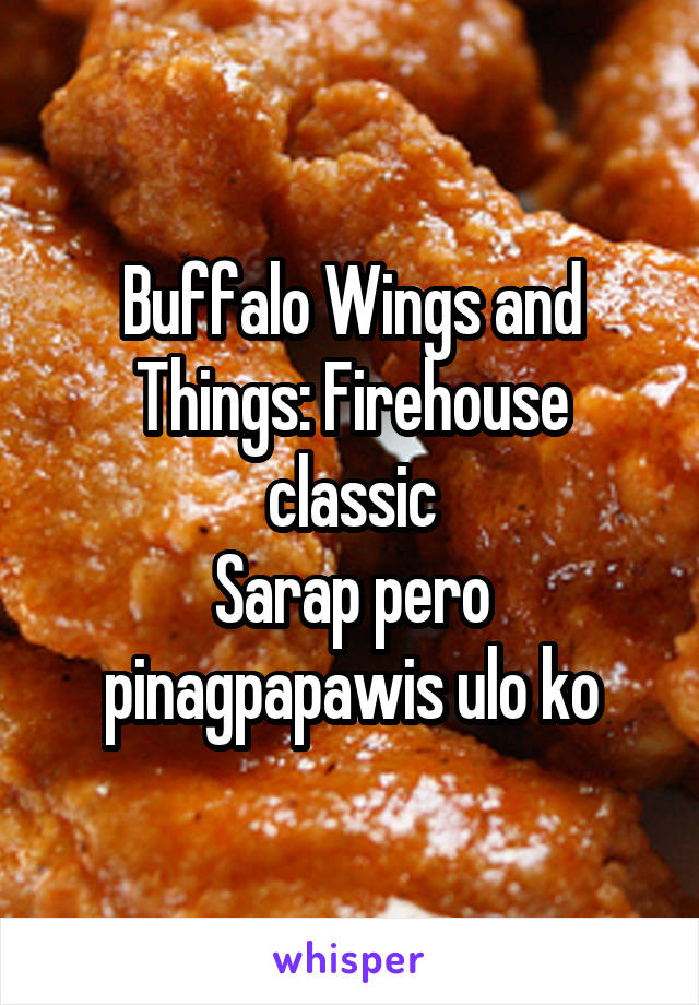 Buffalo Wings and Things: Firehouse classic Sarap pero pinagpapawis ulo ko