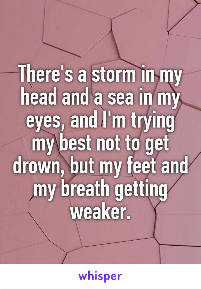 There's a storm in my head and a sea in my eyes, and I'm trying my best not to get drown, but my feet and my breath getting weaker.