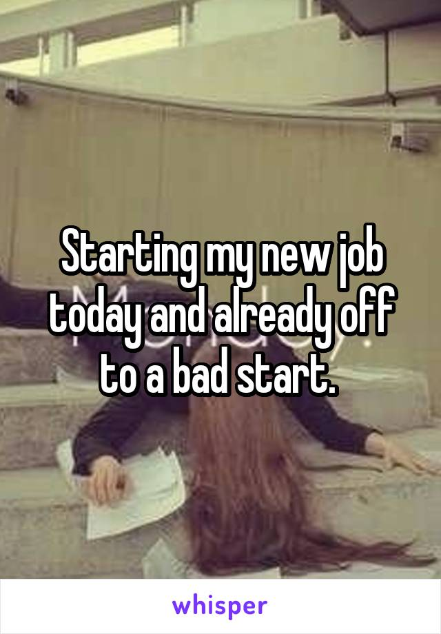 Starting my new job today and already off to a bad start.