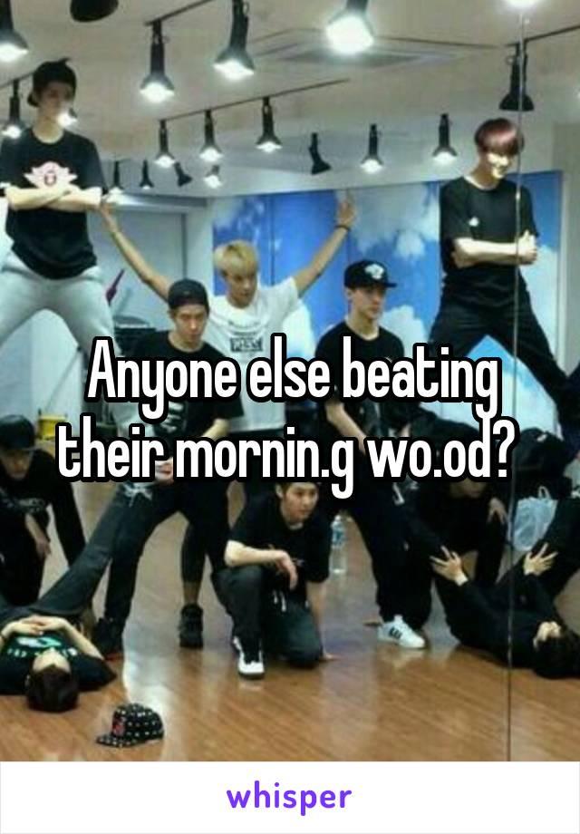 Anyone else beating their mornin.g wo.od?
