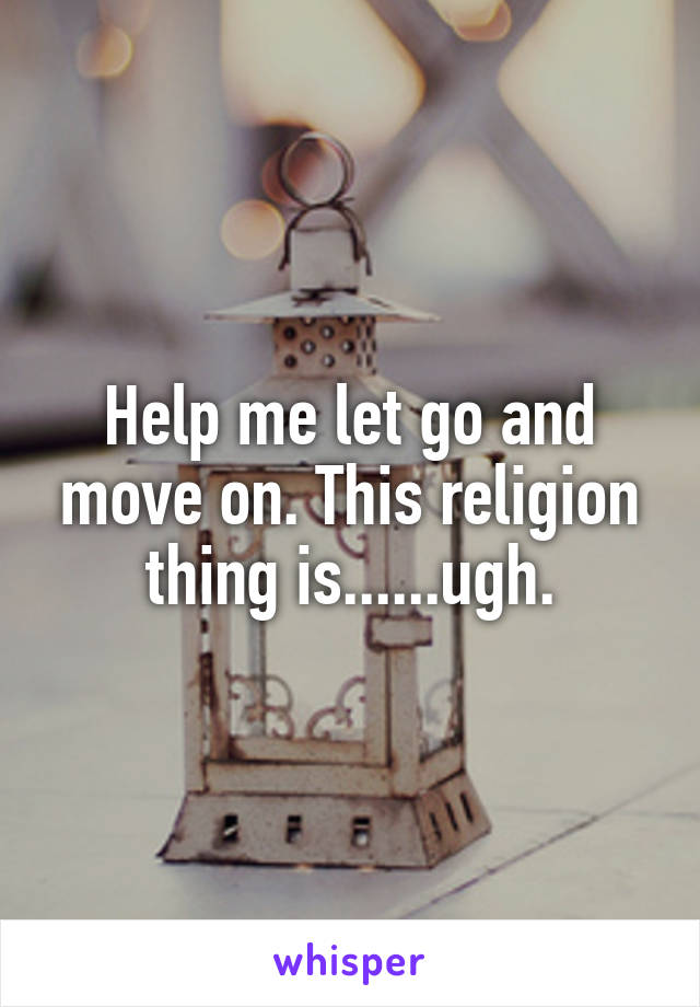Help me let go and move on. This religion thing is......ugh.