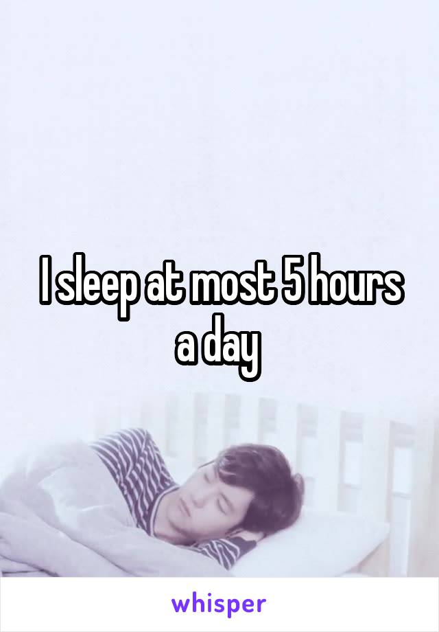 I sleep at most 5 hours a day