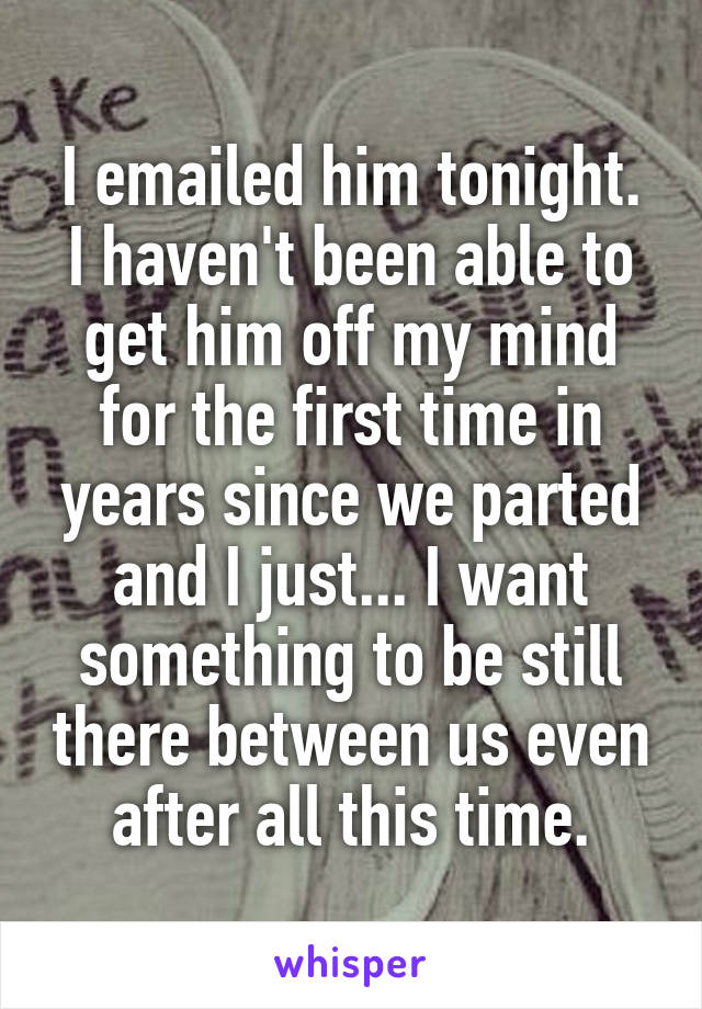 I emailed him tonight. I haven't been able to get him off my mind for the first time in years since we parted and I just... I want something to be still there between us even after all this time.