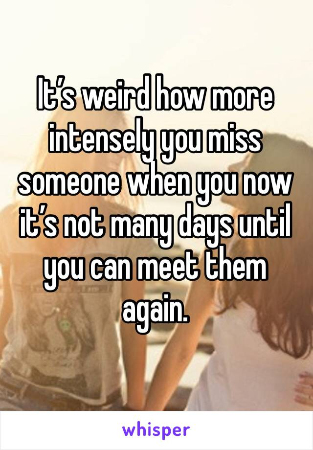 It's weird how more intensely you miss someone when you now it's not many days until you can meet them again.