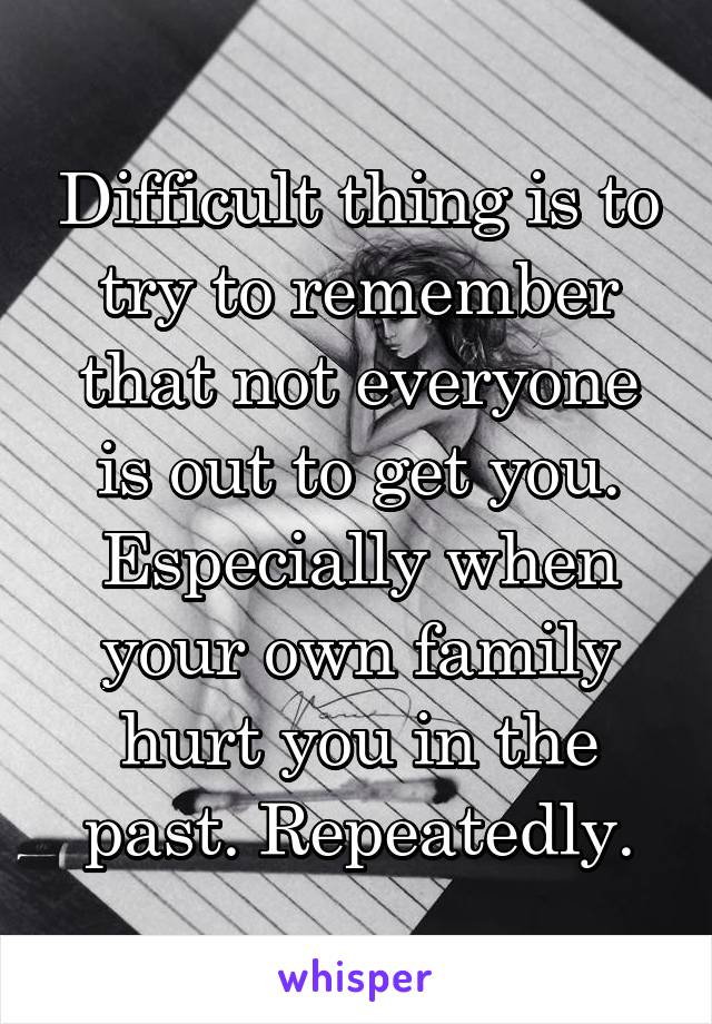 Difficult thing is to try to remember that not everyone is out to get you. Especially when your own family hurt you in the past. Repeatedly.