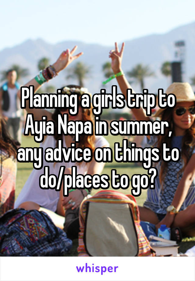 Planning a girls trip to Ayia Napa in summer, any advice on things to do/places to go?