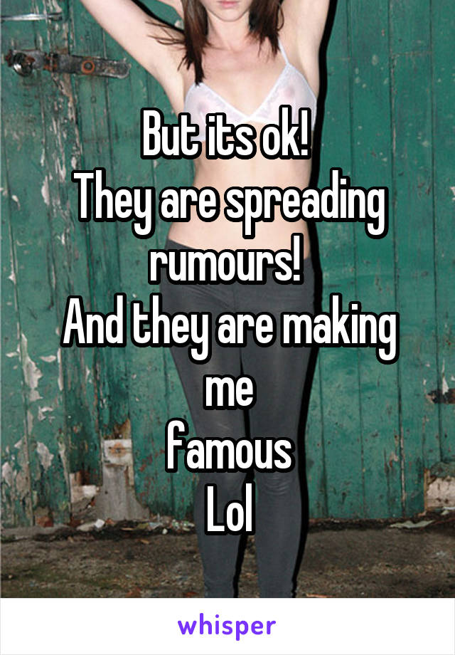 But its ok!  They are spreading rumours!  And they are making me famous Lol