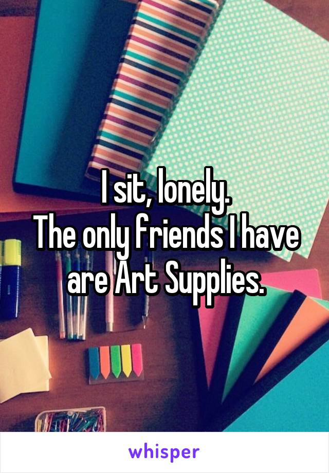 I sit, lonely. The only friends I have are Art Supplies.