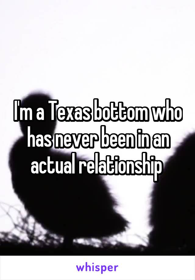 I'm a Texas bottom who has never been in an actual relationship
