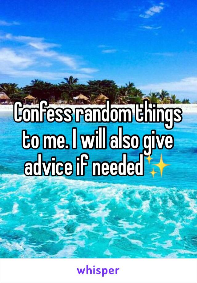 Confess random things to me. I will also give advice if needed✨