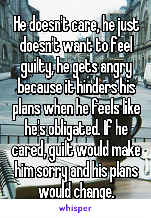 He doesn't care, he just doesn't want to feel guilty, he gets angry because it hinders his plans when he feels like he's obligated. If he cared, guilt would make him sorry and his plans would change.