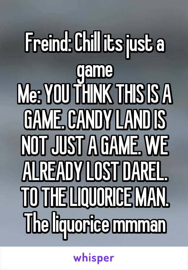 Freind: Chill its just a game Me: YOU THINK THIS IS A GAME. CANDY LAND IS NOT JUST A GAME. WE ALREADY LOST DAREL. TO THE LIQUORICE MAN. The liquorice mmman