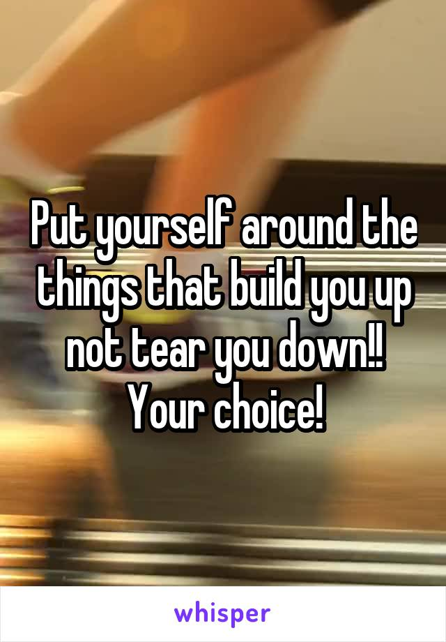 Put yourself around the things that build you up not tear you down!! Your choice!