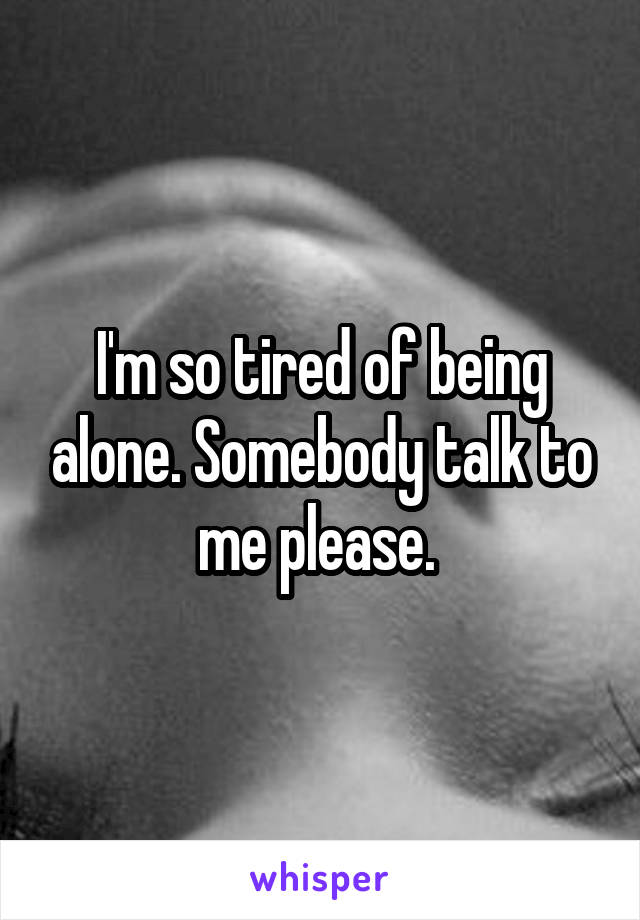 I'm so tired of being alone. Somebody talk to me please.