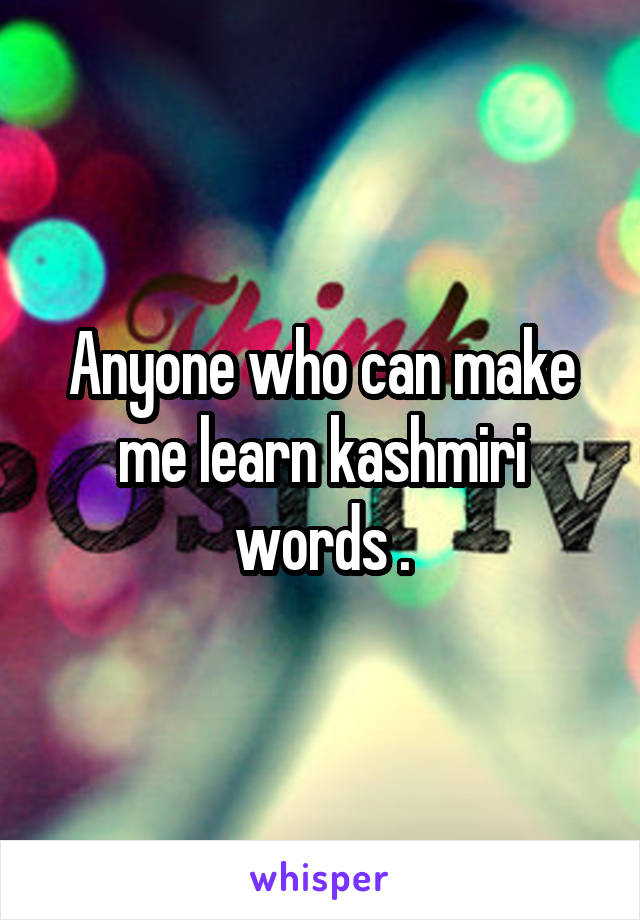 Anyone who can make me learn kashmiri words .