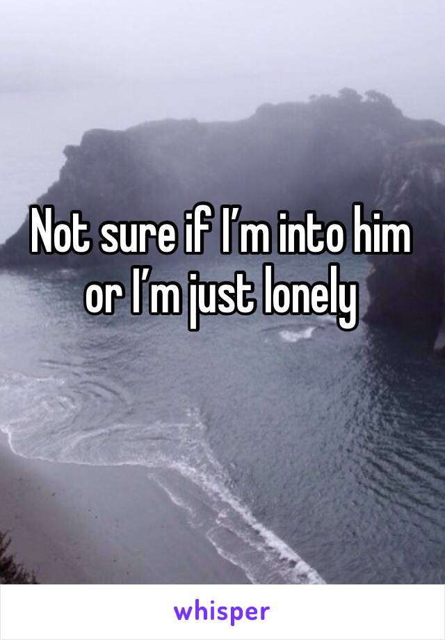 Not sure if I'm into him or I'm just lonely