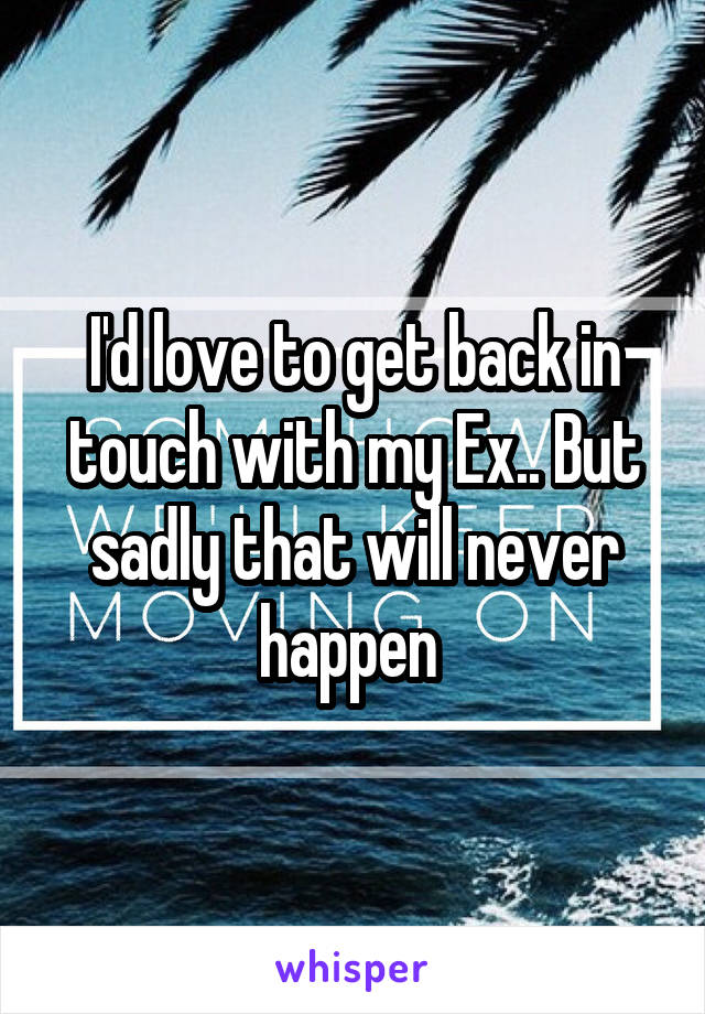I'd love to get back in touch with my Ex.. But sadly that will never happen