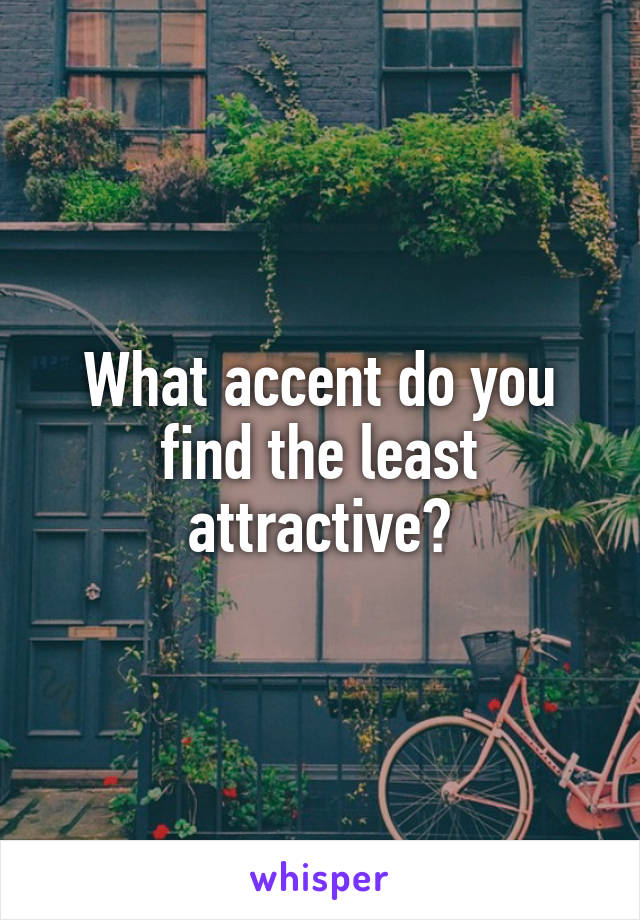 What accent do you find the least attractive?