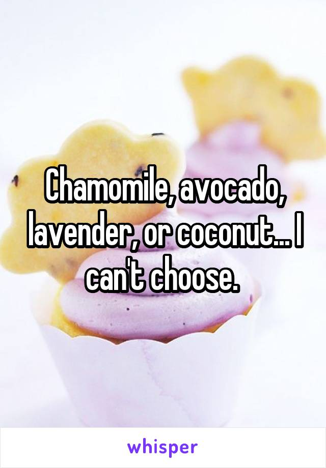 Chamomile, avocado, lavender, or coconut... I can't choose.