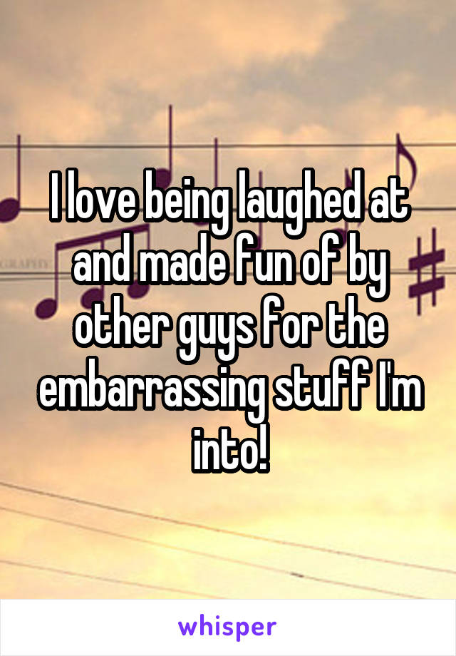 I love being laughed at and made fun of by other guys for the embarrassing stuff I'm into!