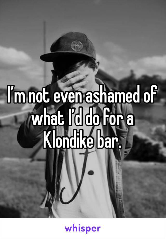 I'm not even ashamed of what I'd do for a Klondike bar.
