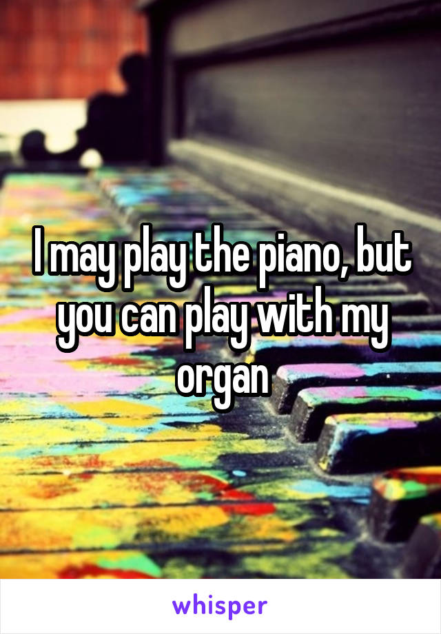 I may play the piano, but you can play with my organ