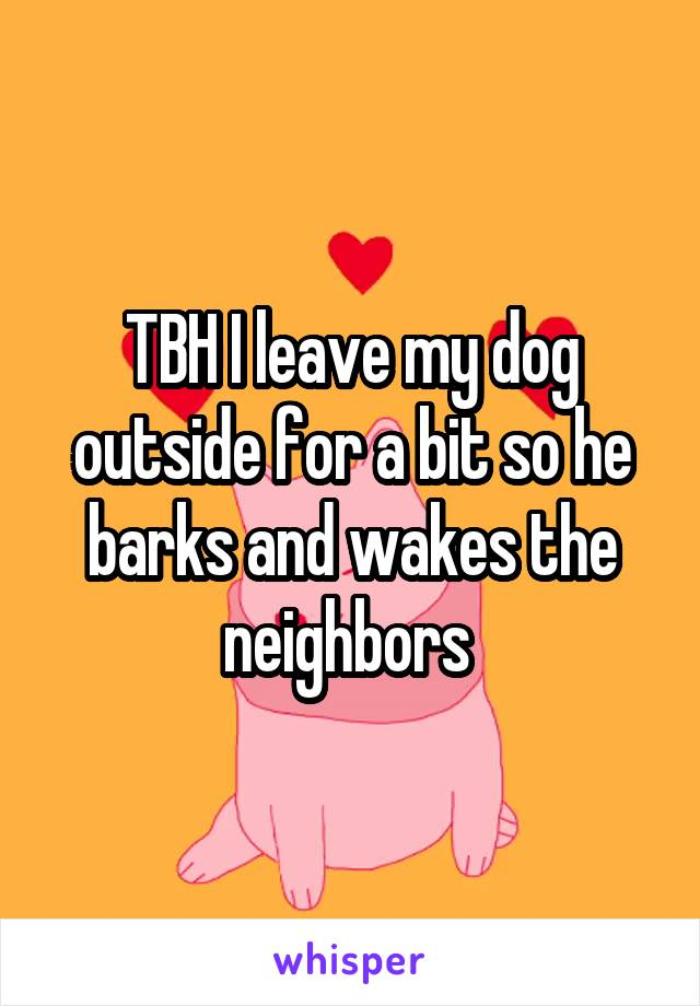TBH I leave my dog outside for a bit so he barks and wakes the neighbors