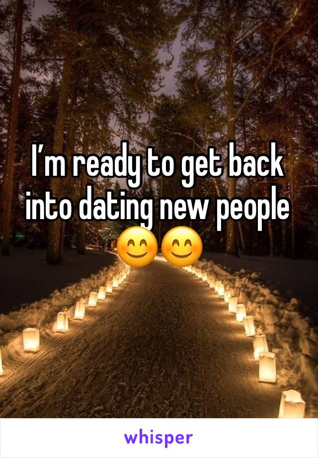 I'm ready to get back into dating new people 😊😊